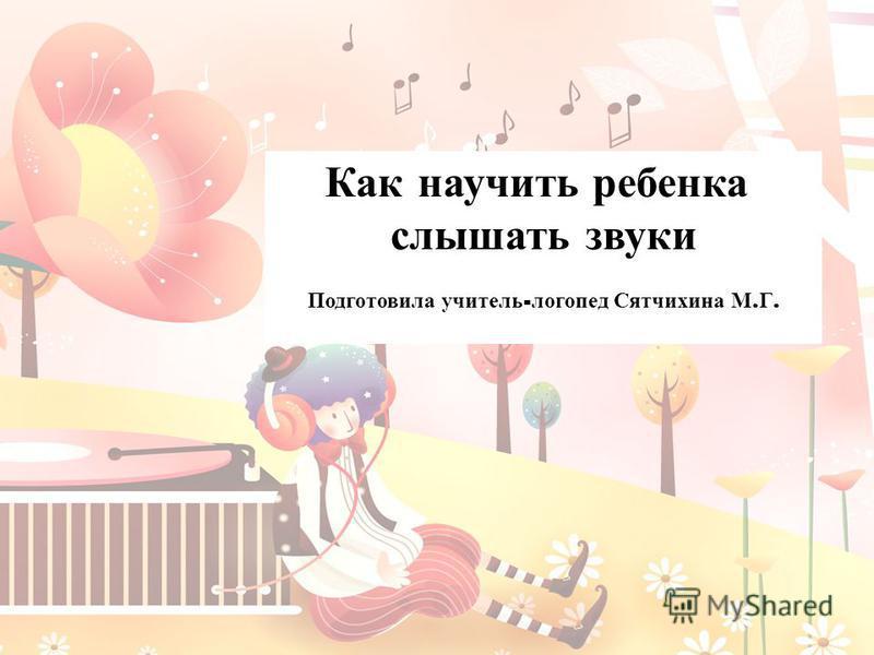 Как научить ребенка слышать звуки Подготовила учитель - логопед Сятчихина М. Г.