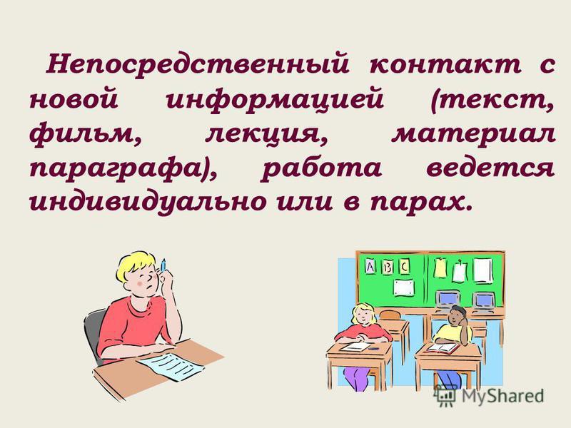 Непосредственный контакт с новой информацией (текст, фильм, лекция, материал параграфа), работа ведется индивидуально или в парах.