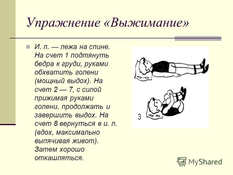 Упражнение «Выжимание» И. п. лежа на спине. На счет 1 подтянуть бедра к груди, руками обхватить голени (мощный выдох). На счет 2 7, с силой прижимая руками голени, продолжать и завершить выдох. На счет 8 вернуться в и. п. (вдох, максимально выпячивая