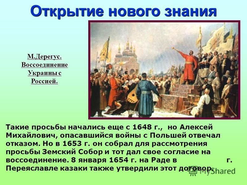 М.Дерегус.Воссоединение Украины с Россией. Открытие нового знания Такие просьбы начались еще с 1648 г., но Алексей Михайлович, опасавшийся войны с Польшей отвечал отказом. Но в 1653 г. он собрал для рассмотрения просьбы Земский Собор и тот дал свое с