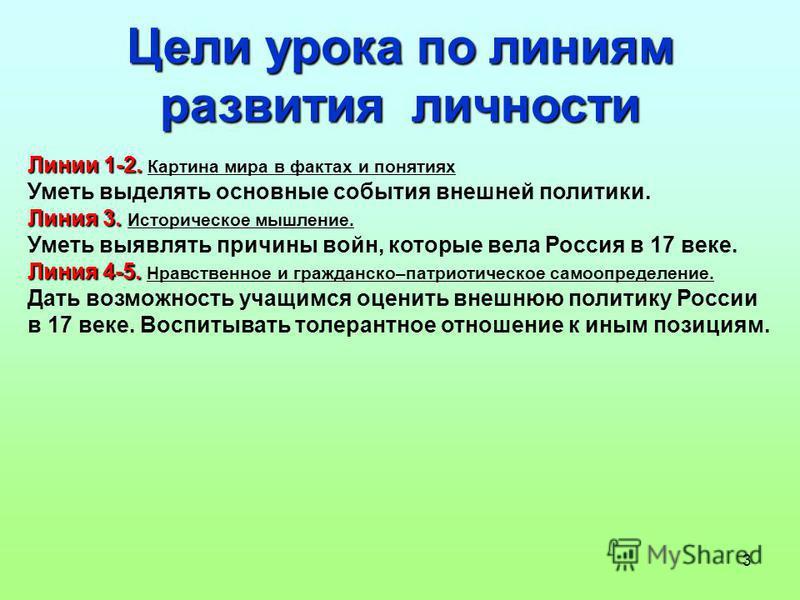 3 Цели урока по линиям развития личности Линии 1-2. Линии 1-2. Картина мира в фактах и понятиях Уметь выделять основные события внешней политики. Линия 3. Линия 3. Историческое мышление. Уметь выявлять причины войн, которые вела Россия в 17 веке. Лин