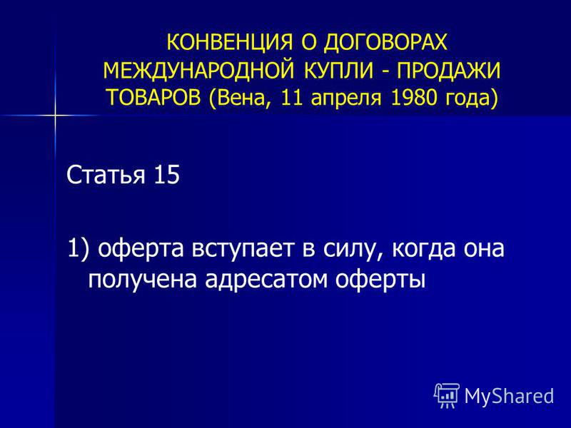 КОНВЕНЦИЯ О ДОГОВОРАХ МЕЖДУНАРОДНОЙ КУПЛИ - ПРОДАЖИ ТОВАРОВ (Вена, 11 апреля 1980 года) Статья 15 1) оферта вступает в силу, когда она получена адресатом оферты