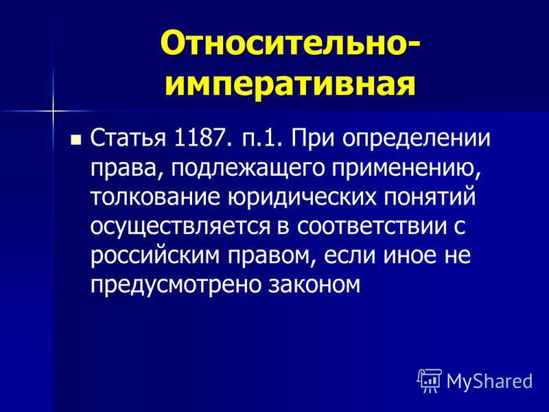 Относительно- императивная Статья 1187. п.1. При определении права, подлежащего применению, толкование юридических понятий осуществляется в соответствии с российским правом, если иное не предусмотрено законом