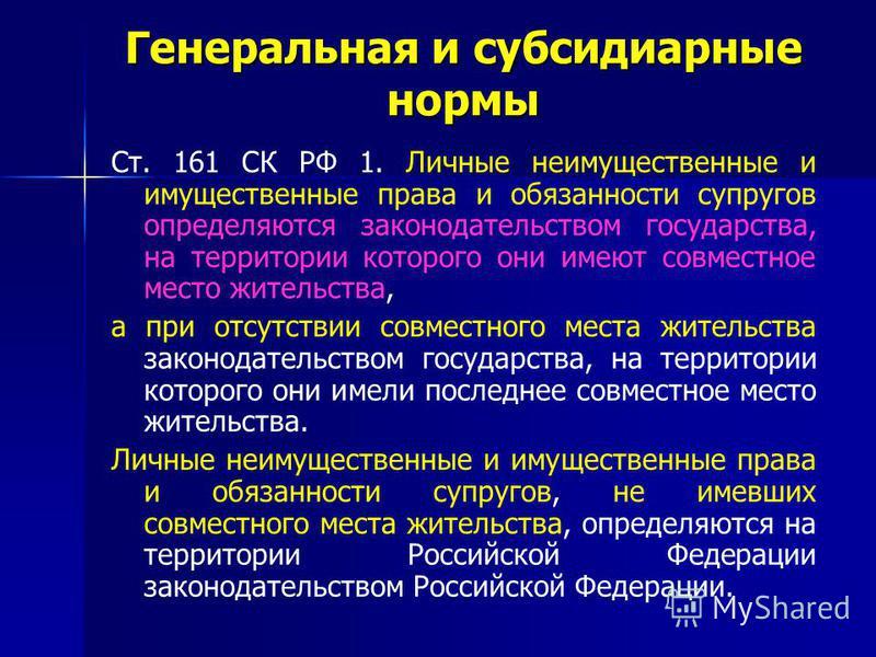 Генеральная и субсидиарные нормы Ст. 161 СК РФ 1. Личные неимущественные и имущественные права и обязанности супругов определяются законодательством государства, на территории которого они имеют совместное место жительства, а при отсутствии совместно