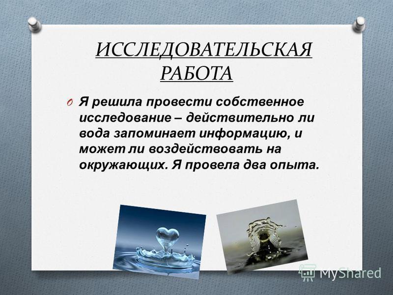 ИССЛЕДОВАТЕЛЬСКАЯ РАБОТА O Я решила провести собственное исследование – действительно ли вода запоминает информацию, и может ли воздействовать на окружающих. Я провела два опыта.