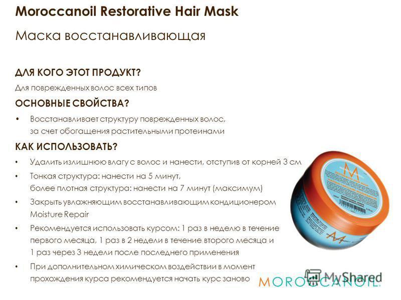 Moroccanoil Restorative Hair Mask Маска восстанавливающая ДЛЯ КОГО ЭТОТ ПРОДУКТ? Для поврежденных волос всех типов ОСНОВНЫЕ СВОЙСТВА? Восстанавливает структуру поврежденных волос, за счет обогащения растительными протеинами КАК ИСПОЛЬЗОВАТЬ? Удалить