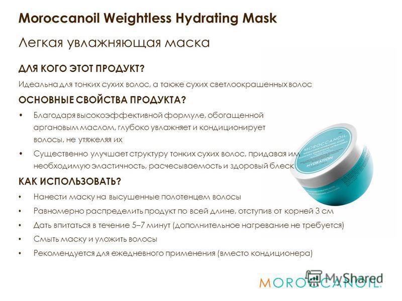Moroccanoil Weightless Hydrating Mask Легкая увлажняющая маска ДЛЯ КОГО ЭТОТ ПРОДУКТ? Идеальна для тонких сухих волос, а также сухих светлоокрашенных волос ОСНОВНЫЕ СВОЙСТВА ПРОДУКТА? Благодаря высокоэффективной формуле, обогащенной аргоновым маслом,