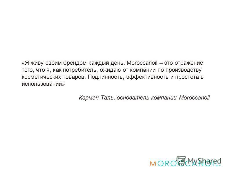 «Я живу своим брендом каждый день. Moroccanoil – это отражение того, что я, как потребитель, ожидаю от компании по производству косметических товаров. Подлинность, эффективность и простота в использовании» Кармен Таль, основатель компании Moroccanoil