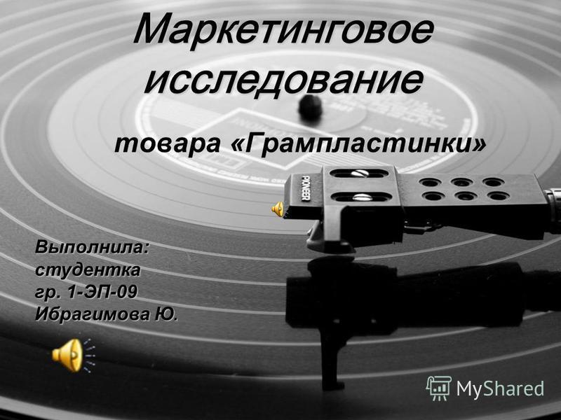 Маркетинговое исследование товара «Грампластинки» Выполнила: студентка гр. 1-ЭП-09 Ибрагимова Ю.