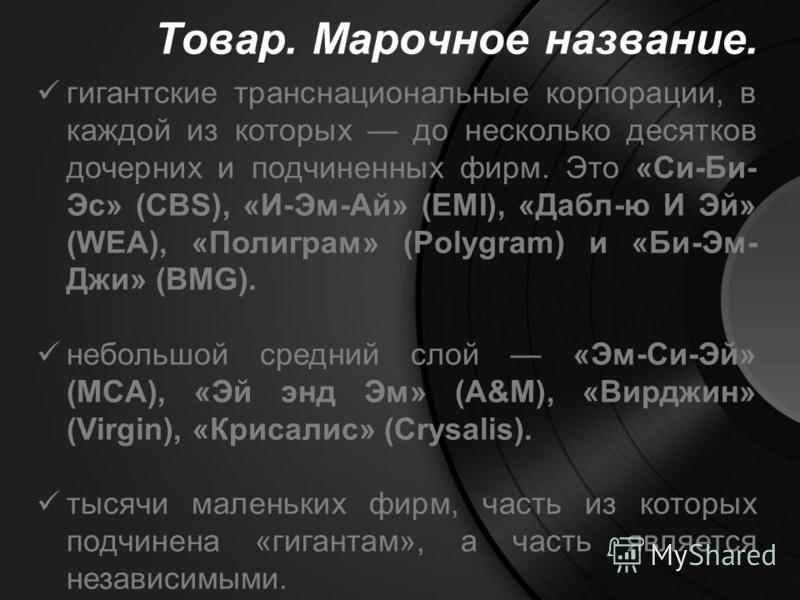 Товар. Марочное название. гигантские транснациональные корпорации, в каждой из которых до несколько десятков дочерних и подчиненных фирм. Это «Си-Би- Эс» (CBS), «И-Эм-Ай» (EMI), «Дабл-ю И Эй» (WEA), «Полиграм» (Polygram) и «Би-Эм- Джи» (BMG). небольш
