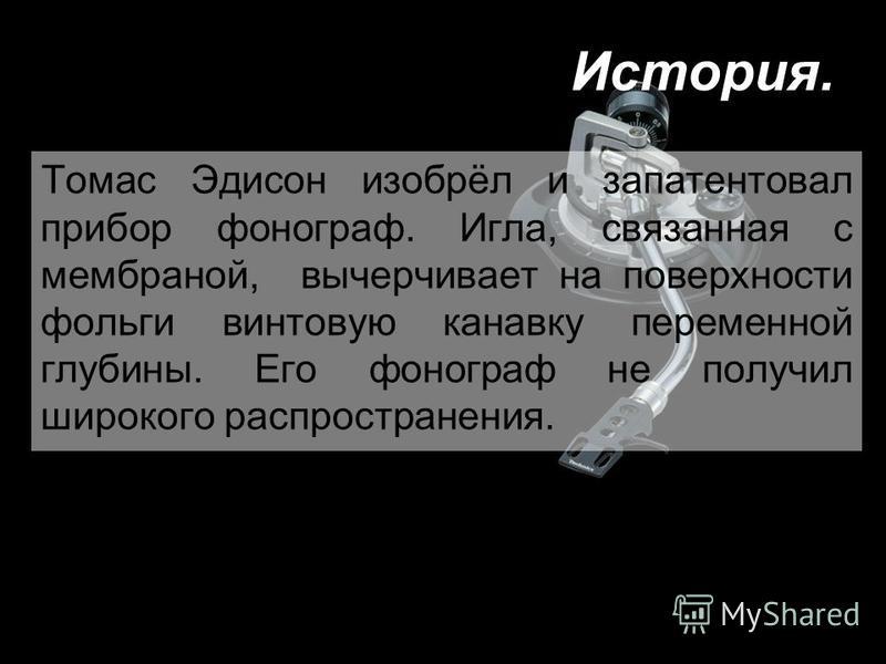 Томас Эдисон изобрёл и запатентовал прибор фонограф. Игла, связанная с мембраной, вычерчивает на поверхности фольги винтовую канавку переменной глубины. Его фонограф не получил широкого распространения. История.