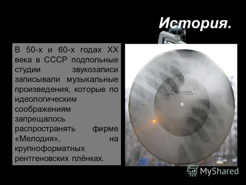 В 50-х и 60-х годах XX века в СССР подпольные студии звукозаписи записывали музыкальные произведения, которые по идеологическим соображениям запрещалось распространять фирме «Мелодия», на крупноформатных рентгеновских плёнках.
