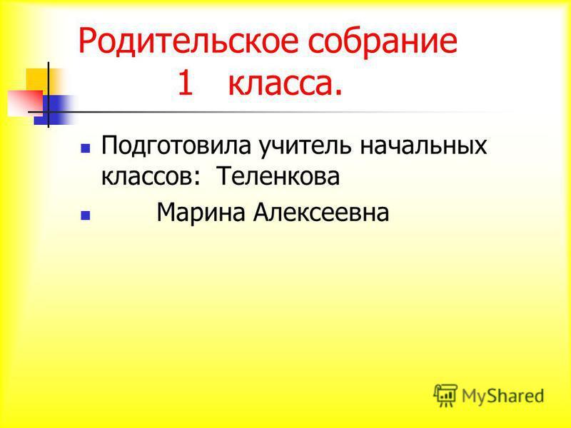 Родительское собрание 1 класса. Подготовила учитель начальных классов: Теленкова Марина Алексеевна