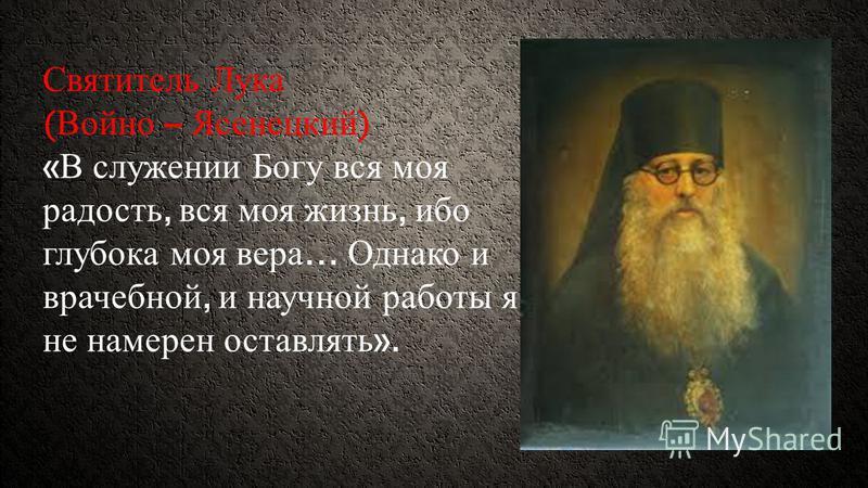 Святитель Лука ( Войно – Ясенецкий ) « В служении Богу вся моя радость, вся моя жизнь, ибо глубока моя вера … Однако и врачебной, и научной работы я не намерен оставлять ».