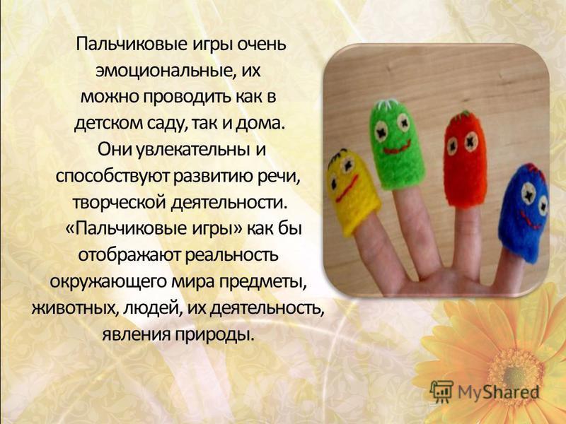Пальчиковые игры очень эмоциональные, их можно проводить как в детском саду, так и дома. Они увлекательны и способствуют развитию речи, творческой деятельности. «Пальчиковые игры» как бы отображают реальность окружающего мира предметы, животных, люде