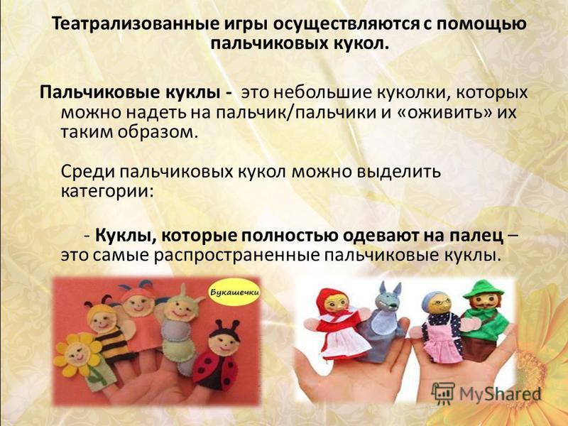 Театрализованные игры осуществляются с помощью пальчиковых кукол. Пальчиковые куклы - это небольшие куколки, которых можно надеть на пальчик/пальчики и «оживить» их таким образом. Среди пальчиковых кукол можно выделить категории: - Куклы, которые пол