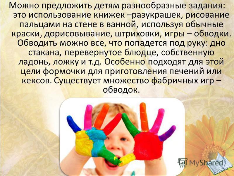 Можно предложить детям разнообразные задания: это использование книжек –разукрашек, рисование пальцами на стене в ванной, используя обычные краски, дорисовывание, штриховки, игры – обводки. Обводить можно все, что попадется под руку: дно стакана, пер