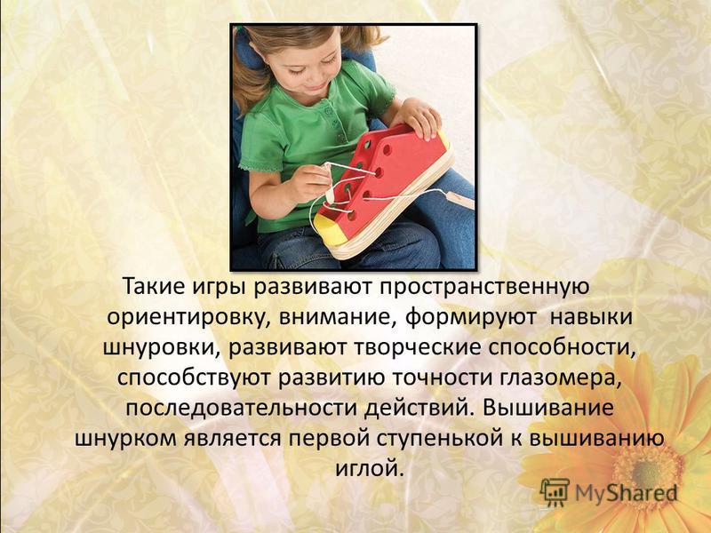 Такие игры развивают пространственную ориентировку, внимание, формируют навыки шнуровки, развивают творческие способности, способствуют развитию точности глазомера, последовательности действий. Вышивание шнурком является первой ступенькой к вышиванию