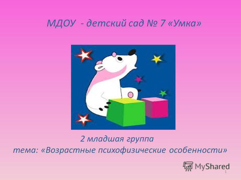 МДОУ - детский сад 7 «Умка» 2 младшая группа тема: «Возрастные психофизические особенности» 1