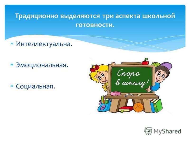 Интеллектуальна. Эмоциональная. Социальная. Традиционно выделяются три аспекта школьной готовности.