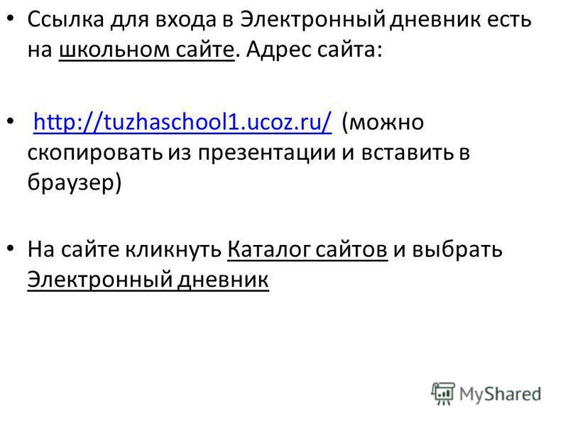Ссылка для входа в Электронный дневник есть на школьном сайте. Адрес сайта: http://tuzhaschool1.ucoz.ru/ (можно скопировать из презентации и вставить в браузер)http://tuzhaschool1.ucoz.ru/ На сайте кликнуть Каталог сайтов и выбрать Электронный дневни