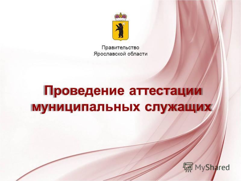 Проведение аттестации муниципальных служащих Проведение аттестации муниципальных служащих Правительство Ярославской области