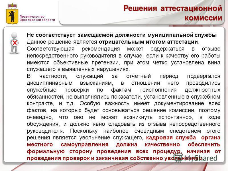 Правительство Ярославской области Решения аттестационной комиссии Не соответствует замещаемой должности муниципальной службы Данное решение является отрицательным итогом аттестации. Соответствующая рекомендация может содержаться в отзыве непосредстве