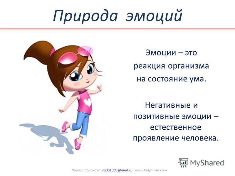 Природа эмоций Эмоции – это реакция организма на состояние ума. Негативные и позитивные эмоции – естественное проявление человека. Лариса Воронова rada1305@mail.ru www.ladymuza.comrada1305@mail.ru