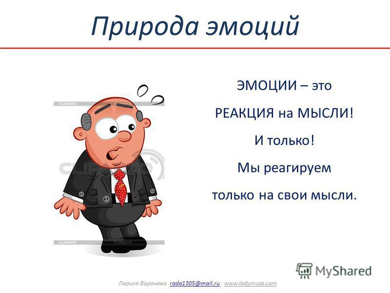Природа эмоций ЭМОЦИИ – это РЕАКЦИЯ на МЫСЛИ! И только! Мы реагируем только на свои мысли. Лариса Воронова rada1305@mail.ru www.ladymuza.comrada1305@mail.ru