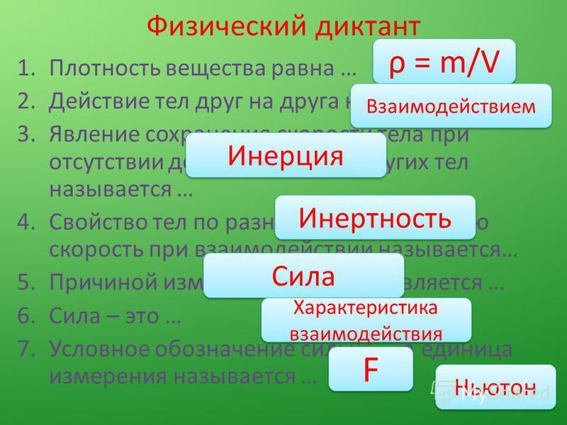 Физический диктант 1. Плотность вещества равна … 2. Действие тел друг на друга называется … 3. Явление сохранения скорости тела при отсутствии действия на него других тел называется … 4. Свойство тел по разному сохранять свою скорость при взаимодейст
