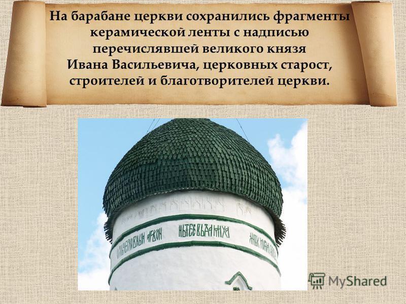 На барабане церкви сохранились фрагменты керамической ленты с надписью перечислявшей великого князя Ивана Васильевича, церковных старост, строителей и благотворителей церкви.