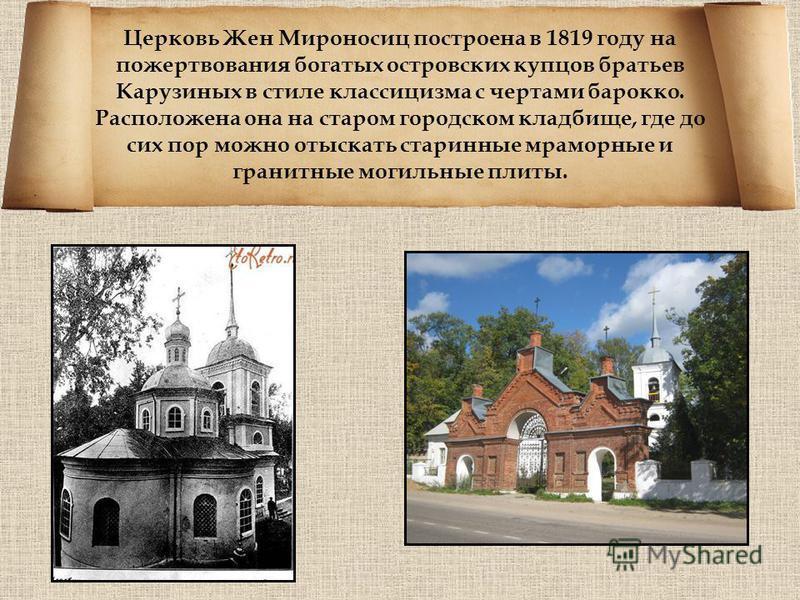 Церковь Жен Мироносиц построена в 1819 году на пожертвования богатых островских купцов братьев Карузиных в стиле классицизма с чертами барокко. Расположена она на старом городском кладбище, где до сих пор можно отыскать старинные мраморные и гранитны