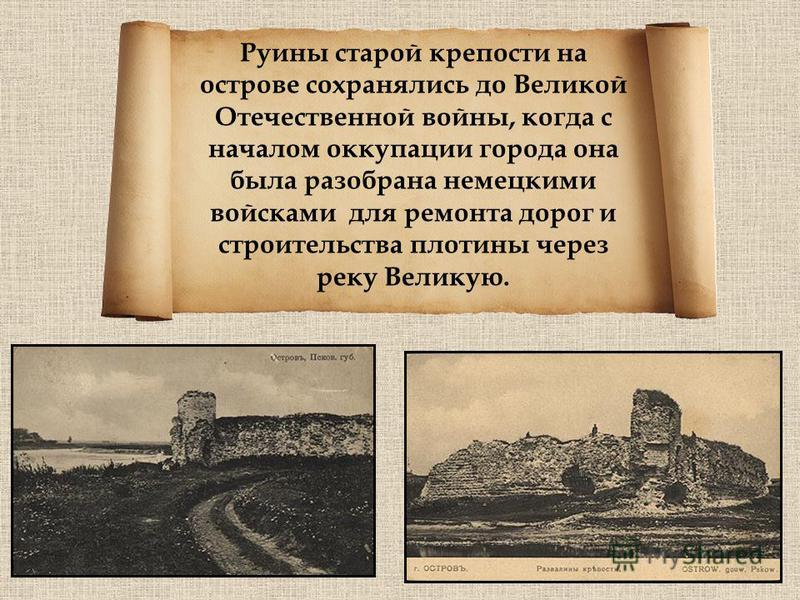 Руины старой крепости на острове сохранялись до Великой Отечественной войны, когда с началом оккупации города она была разобрана немецкими войсками для ремонта дорог и строительства плотины через реку Великую.