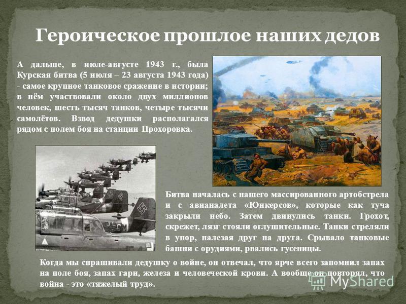 Героическое прошлое наших дедов А дальше, в июле-августе 1943 г., была Курская битва (5 июля – 23 августа 1943 года) - самое крупное танковое сражение в истории; в нём участвовали около двух миллионов человек, шесть тысяч танков, четыре тысячи самолё