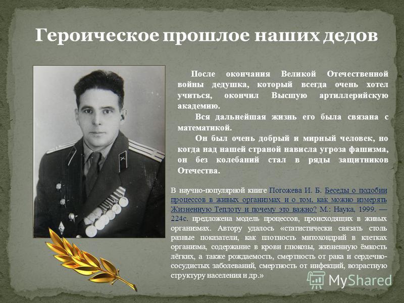 Героическое прошлое наших дедов После окончания Великой Отечественной войны дедушка, который всегда очень хотел учиться, окончил Высшую артиллерийскую академию. Вся дальнейшая жизнь его была связана с математикой. Он был очень добрый и мирный человек