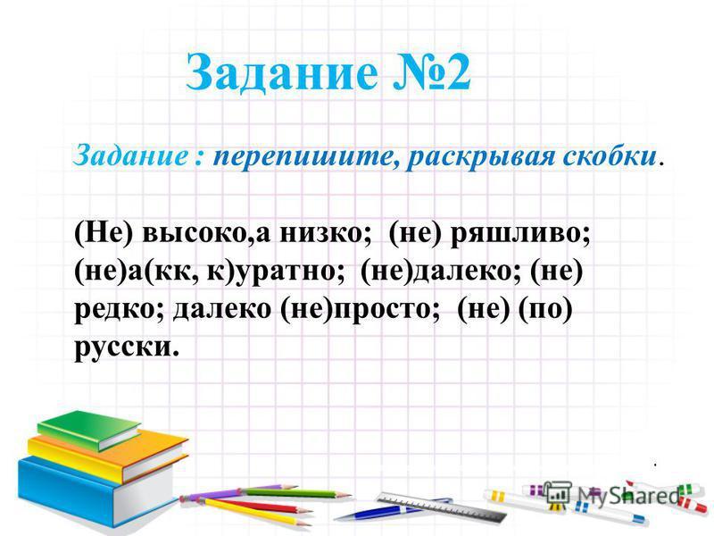 Задание 2 Задание : перепишите, раскрывая скобки. (Не) высоко,а низко; (не) ряшливо; (не)а(кк, к)уратно; (не)далеко; (не) редко; далеко (не)просто; (не) (по) русски.