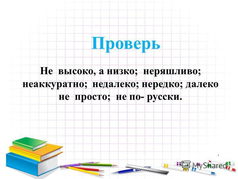 Проверь Не высоко, а низко; неряшливо; неаккуратно; недалеко; нередко; далеко не просто; не по- русски.