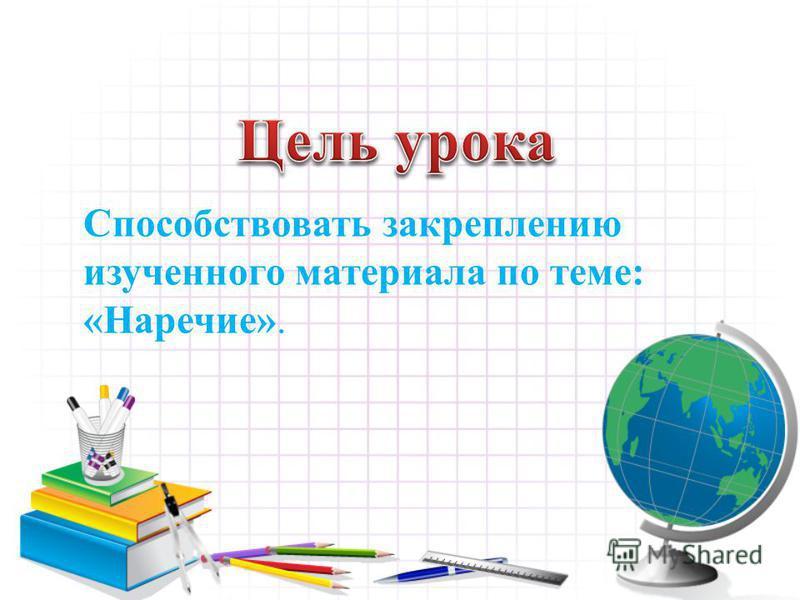 Способствовать закреплению изученного материала по теме: «Наречие».