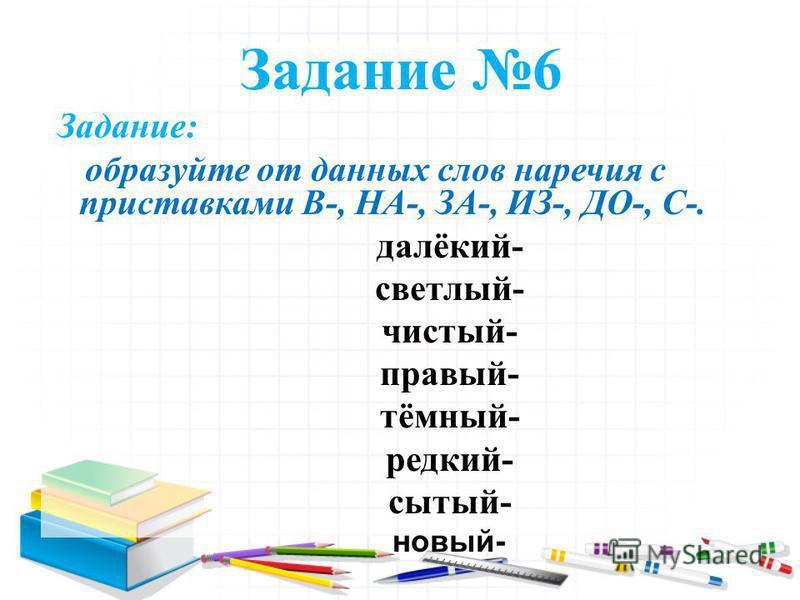 Задание 6 Задание: образуйте от данных слов наречия с приставками В-, НА-, ЗА-, ИЗ-, ДО-, С-. далёкий- светлый- чистый- правый- тёмный- редкий- сытый- новый-
