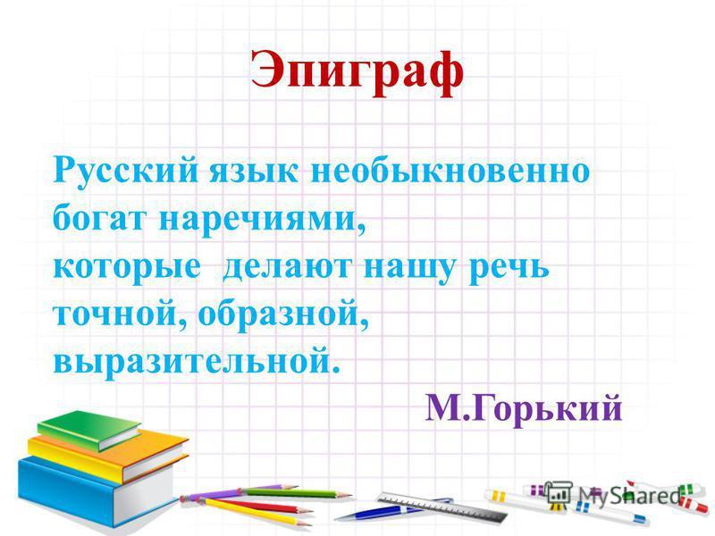 Эпиграф Русский язык необыкновенно богат наречиями, которые делают нашу речь точной, образной, выразительной. М.Горький