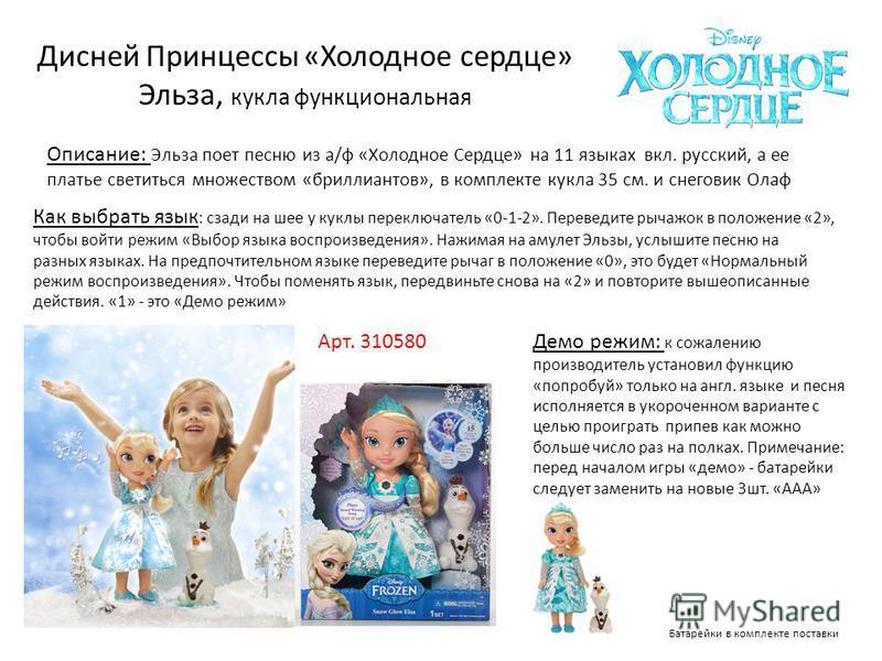 Арт. 310580 Описание: Эльза поет песню из а/ф «Холодное Сердце» на 11 языках вкл. русский, а ее платье светиться множеством «бриллиантов», в комплекте кукла 35 см. и снеговик Олаф Дисней Принцессы «Холодное сердце» Эльза, кукла функциональная Батарей