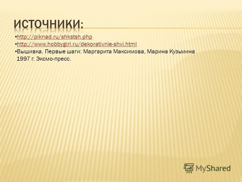 http://piknad.ru/shkstsh.php http://www.hobbygirl.ru/dekorativnie-shvi.html Вышивка. Первые шаги: Маргарита Максимова, Марина Кузьмина 1997 г. Эксмо-пресс.