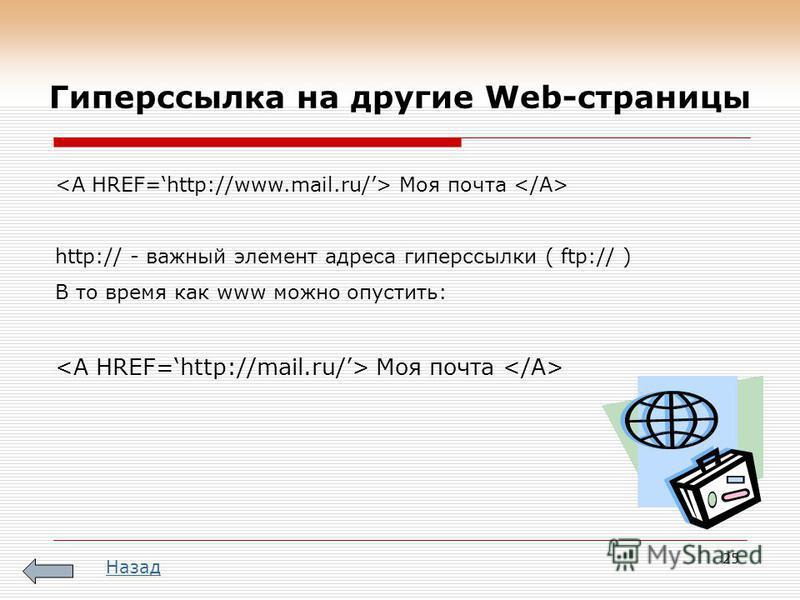 25 Моя почта http:// - важный элемент адреса гиперссылки ( ftp:// ) В то время как www можно опустить: Моя почта Назад Гиперссылка на другие Web-страницы