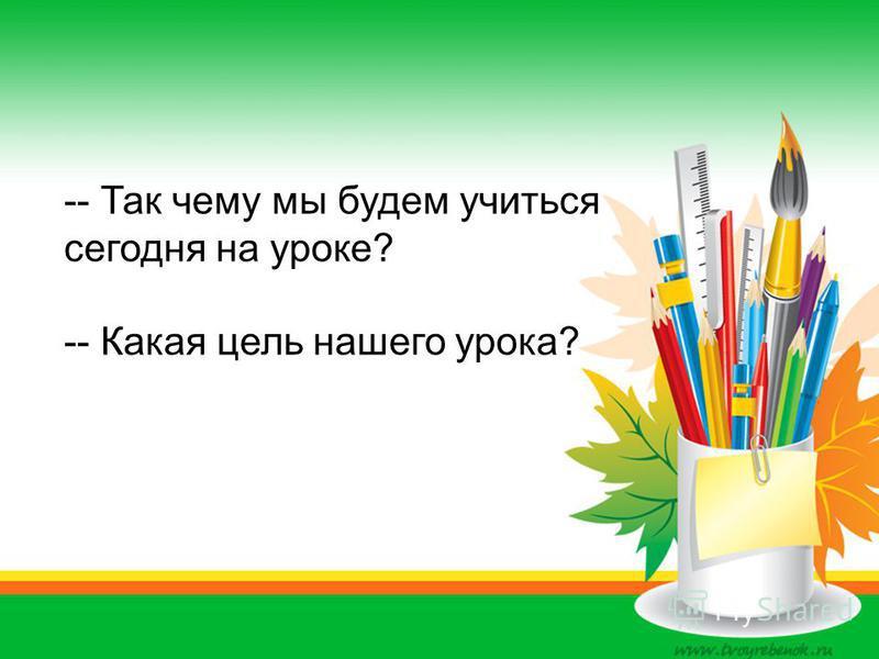 -- Так чему мы будем учиться сегодня на уроке? -- Какая цель нашего урока?