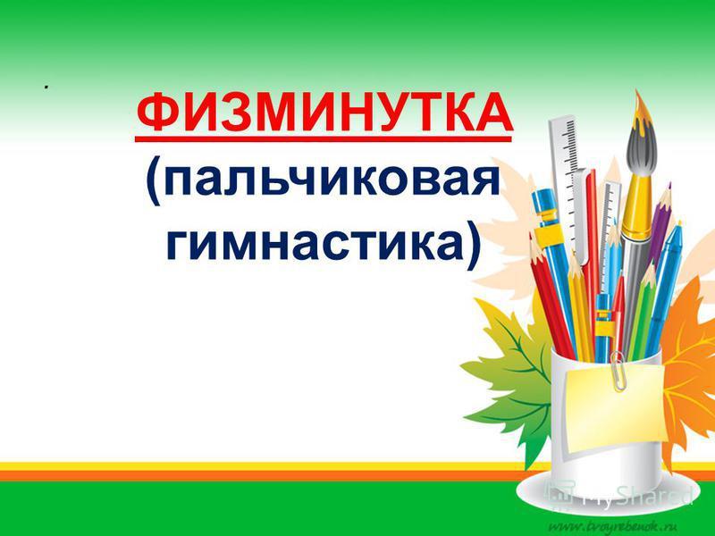 . ФИЗМИНУТКА (пальчиковая гимнастика)