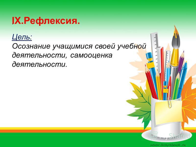 . IX.Рефлексия. Цель: Осознание учащимися своей учебной деятельности, самооценка деятельности.