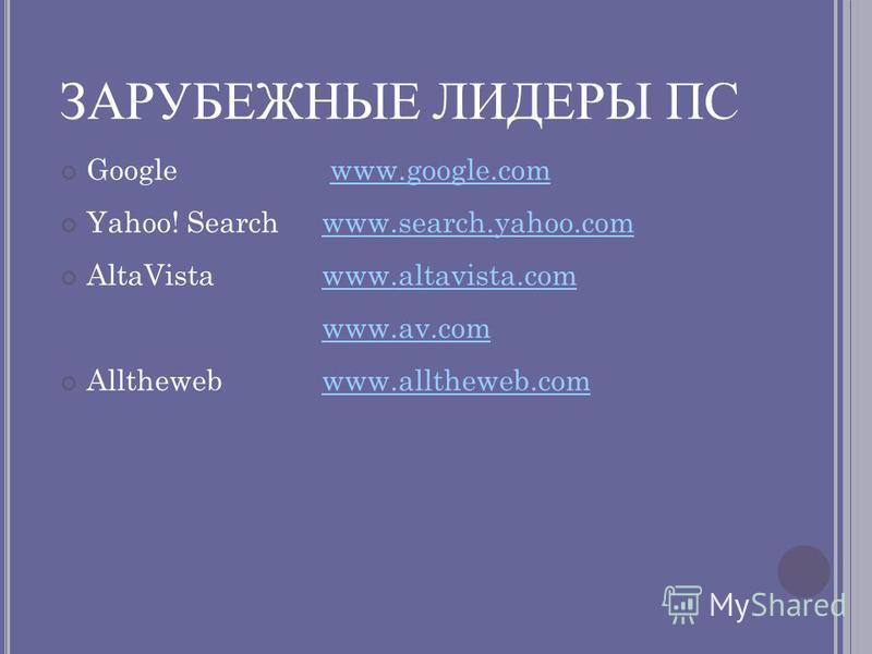ЗАРУБЕЖНЫЕ ЛИДЕРЫ ПС Google www.google.comwww.google.com Yahoo! Searchwww.search.yahoo.comwww.search.yahoo.com AltaVistawww.altavista.comwww.altavista.com www.av.com Allthewebwww.alltheweb.comwww.alltheweb.com