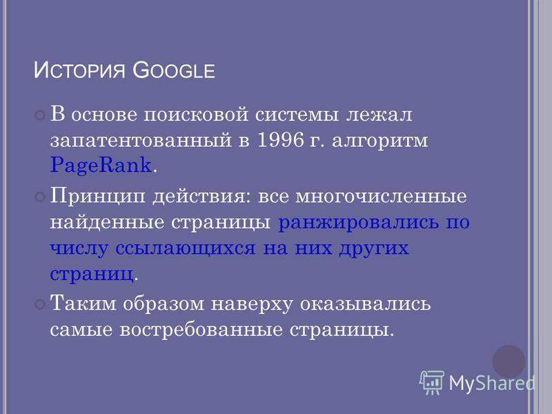 И СТОРИЯ G OOGLE В основе поисковой системы лежал запатентованный в 1996 г. алгоритм PageRank. Принцип действия: все многочисленные найденные страницы ранжировались по числу ссылающихся на них других страниц. Таким образом наверху оказывались самые в