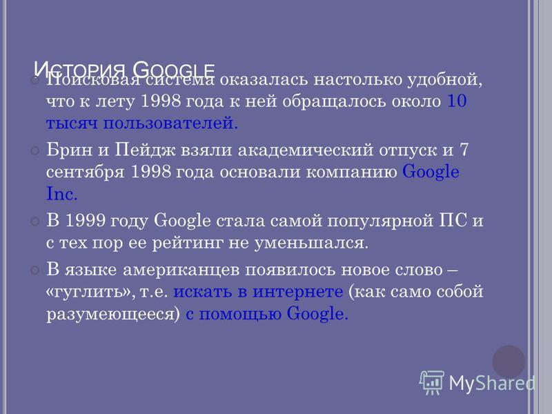 И СТОРИЯ G OOGLE Поисковая система оказалась настолько удобной, что к лету 1998 года к ней обращалось около 10 тысяч пользователей. Брин и Пейдж взяли академический отпуск и 7 сентября 1998 года основали компанию Google Inc. В 1999 году Google стала