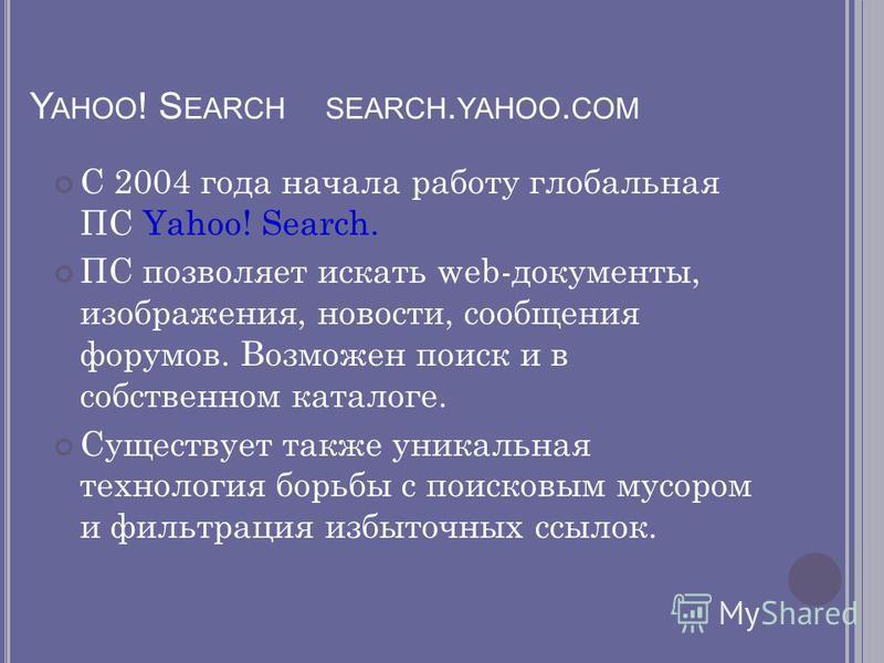 Y AHOO ! S EARCH SEARCH. YAHOO. COM С 2004 года начала работу глобальная ПС Yahoo! Search. ПС позволяет искать web-документы, изображения, новости, сообщения форумов. Возможен поиск и в собственном каталоге. Существует также уникальная технология бор